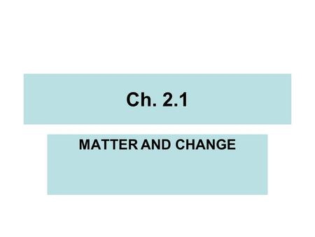 Ch. 2.1 MATTER AND CHANGE. Ch. 2.1 DESCRIBING MATTER Observation: using your senses to describe. –White, waxy substance Inference: making a conclusion.
