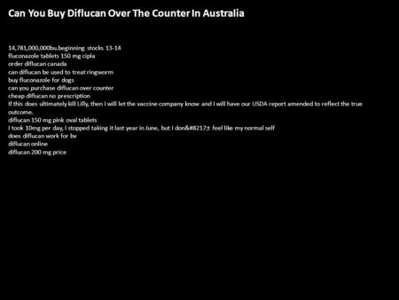 Can You Buy Diflucan Over The Counter <strong>In</strong> Australia 14,781,000,000bu.beginning stocks 13-14 fluconazole tablets 150 mg cipla order diflucan canada can diflucan.