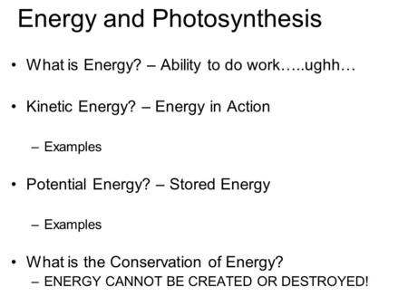 Energy and Photosynthesis What is Energy? – Ability to do work…..ughh… Kinetic Energy? – Energy in Action –Examples Potential Energy? – Stored Energy –Examples.