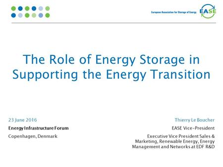 The Role of Energy Storage in Supporting the Energy Transition 23 June 2016 Energy Infrastructure Forum Copenhagen, Denmark Thierry Le Boucher EASE Vice-President.