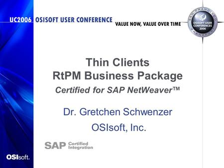 Thin Clients RtPM Business Package Certified for SAP NetWeaver™ Dr. Gretchen Schwenzer OSIsoft, Inc.