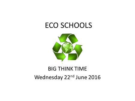 ECO SCHOOLS BIG THINK TIME Wednesday 22 nd June 2016.