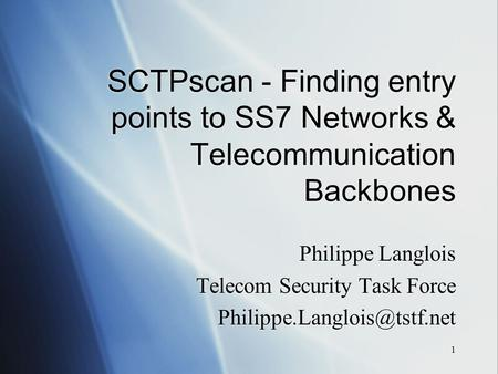 1 SCTPscan - Finding entry points to SS7 <strong>Networks</strong> & Telecommunication Backbones Philippe Langlois Telecom <strong>Security</strong> Task Force