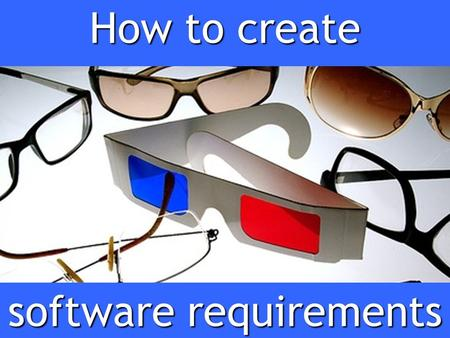 How to create software requirements. Part 1 What are requirements and why do we have them?