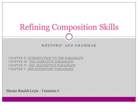 RHETORIC AND GRAMMAR Refining Composition Skills Macías Rinaldi Leyla – Comisión C CHAPTER II: INTRODUCTION TO THE PARAGRAPH CHAPTER III: THE NARRATIVE.