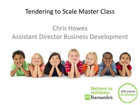 Chris Howes Tendering to Scale Master Class Chris Howes Assistant Director Business Development.