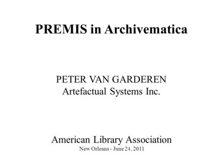 PREMIS in Archivematica PETER VAN GARDEREN Artefactual Systems Inc. American Library Association New Orleans - June 24, 2011.
