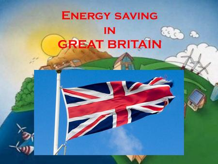 Energy saving in GREAT BRITAIN. GREAT BRITAIN The UK is one of the world's smallest countries. The population of the country is over 57 million. The UK.