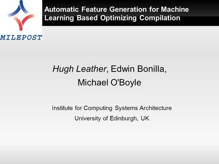 Automatic Feature Generation for Machine Learning Based Optimizing Compilation Hugh Leather, Edwin Bonilla, Michael O'Boyle Institute for Computing Systems.