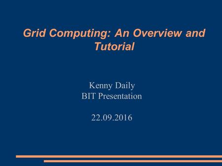 Grid Computing: An Overview and Tutorial Kenny Daily BIT Presentation 22/09/2016.