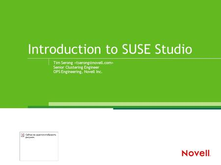 Introduction to SUSE Studio Tim Serong Senior Clustering Engineer OPS Engineering, Novell Inc.
