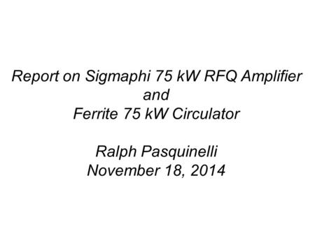Report on Sigmaphi 75 kW RFQ Amplifier and Ferrite 75 kW Circulator Ralph Pasquinelli November 18, 2014.
