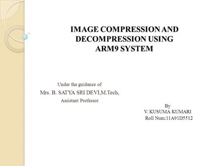 IMAGE COMPRESSION AND DECOMPRESSION USING ARM9 SYSTEM Under the guidance of Mrs. B. SATYA SRI DEVI,M.Tech, Assistant Professor By V. KUSUMA KUMARI Roll.