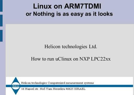 Linux on ARM7TDMI or Nothing is as easy as it looks Helicon technologies Ltd. How to run uClinux on NXP LPC22xx.