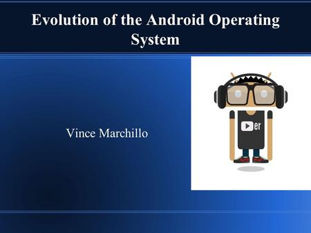 Evolution of the Android Operating System Vince Marchillo.