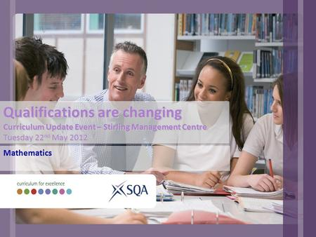 Qualifications are changing Curriculum Update Event – Stirling Management Centre Tuesday 22 nd May 2012 Mathematics.
