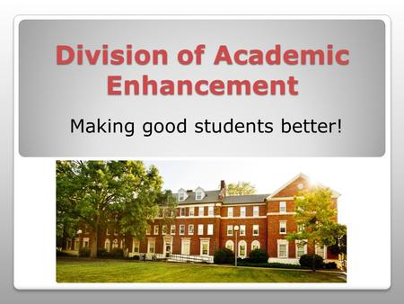 Division of Academic Enhancement Making good students better!