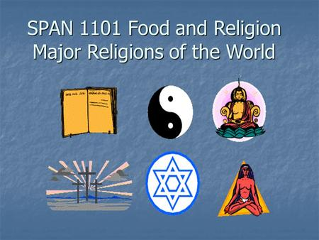 SPAN 1101 Food and <strong>Religion</strong> Major <strong>Religions</strong> of the World.