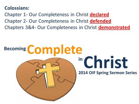 Christ Complete Becoming in Becoming Christ in Complete 2014 OIF Spring Sermon Series Colossians: Chapter 1- Our Completeness in Christ declared Chapter.