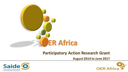 1 OER Africa Participatory Action Research Grant August 2014 to June 2017.