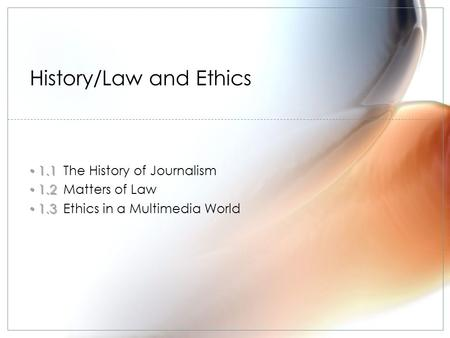 1.1 1.1The History of Journalism 1.2 1.2Matters of Law 1.3 1.3Ethics in a Multimedia World History/Law and Ethics.