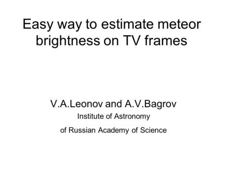 Easy way to estimate meteor brightness on TV frames V.A.Leonov and A.V.Bagrov Institute of Astronomy of Russian Academy of Science.