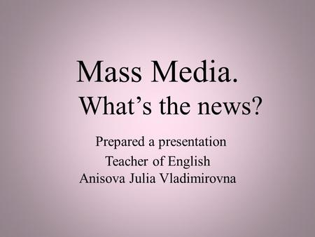 Mass Media. What's the news? Prepared a presentation Teacher of English Anisova Julia Vladimirovna.