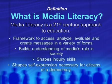 Definition What is Media Literacy? Framework to access, analyze, evaluate and create messages in a variety of forms Builds understanding of media's role.