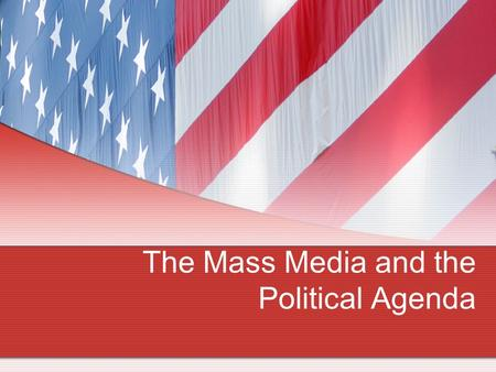 The Mass Media and the Political Agenda. I. Introduction mass media: television, radio, newspapers, magazines, Internet huge impact on American Politics.