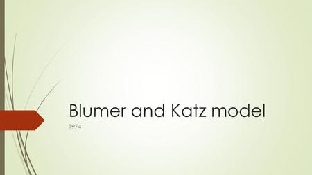 Blumer and Katz model 1974. Uses and Gratification theory  Suggests that the audience actively searches for media to meet their own needs.  The reasons.