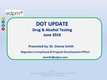 1 Presented by: Dr. Donna Smith Regulatory Compliance & Program Development Officer DOT UPDATE Drug & Alcohol Testing June 2016 EDPM, Inc.,