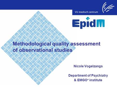 Methodological quality assessment of observational studies Nicole Vogelzangs Department of Psychiatry & EMGO + institute.