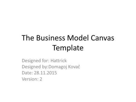The Business Model Canvas Template Designed for: Hattrick Designed by:Domagoj Kovač Date: 28.11.2015 Version: 2.