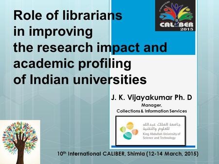 Role of librarians in improving the research impact and academic profiling of Indian universities J. K. Vijayakumar Ph. D Manager, Collections & Information.