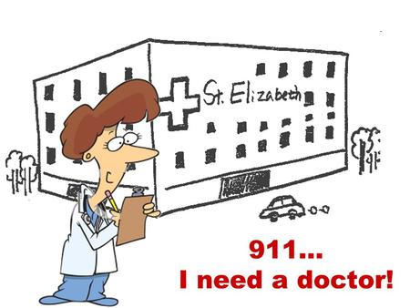 911… I need a doctor!. WHAT IS WRONG WITH THEM? COLD HEADACHE TOOTHACHE FLU SORE THROAT BACKACHE STOMACHACHE HIT PULLED MUSCLE OBESITY INTOXICATED BROKEN.