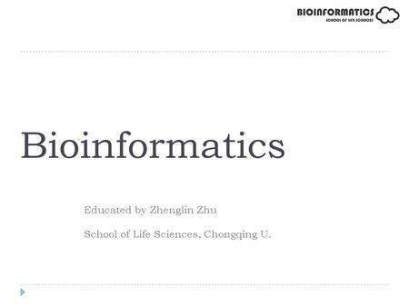 Bioinformatics Educated by Zhenglin Zhu School of Life Sciences, Chongqing U.