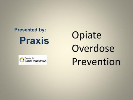 Presented by: Praxis Opiate Overdose Prevention. Understanding Opioids Opioid Overdose: Physiology and Risk Factors Opioid Overdose: Signs and Symptoms.