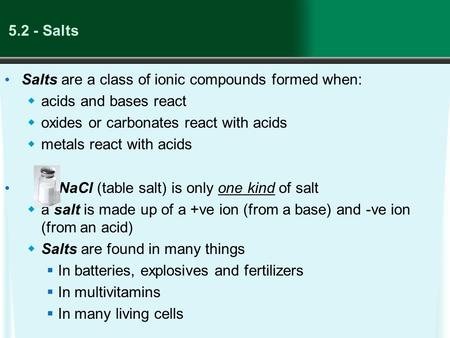 5.2 - Salts Salts are a class of ionic compounds formed when:  acids and bases react  oxides or carbonates react with acids  metals react with acids.