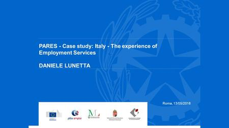 PARES - Case study: Italy - The experience of Employment Services DANIELE LUNETTA Roma, 13/05/2016.