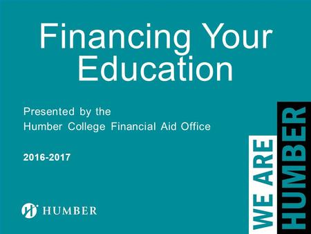 Financing Your Education Presented by the Humber College Financial Aid Office 2016-2017.