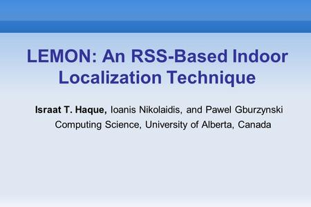 LEMON: An RSS-Based Indoor Localization Technique Israat T. Haque, Ioanis Nikolaidis, and Pawel Gburzynski Computing Science, University of Alberta, Canada.