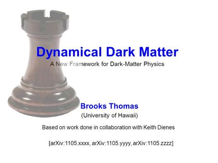 A New Framework for Dark-Matter Physics Brooks Thomas (University of Hawaii) Based on work done in collaboration with Keith Dienes [arXiv:1105.xxxx, arXiv:1105.yyyy,