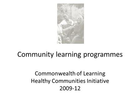 Community learning programmes Commonwealth of Learning Healthy Communities Initiative 2009-12.
