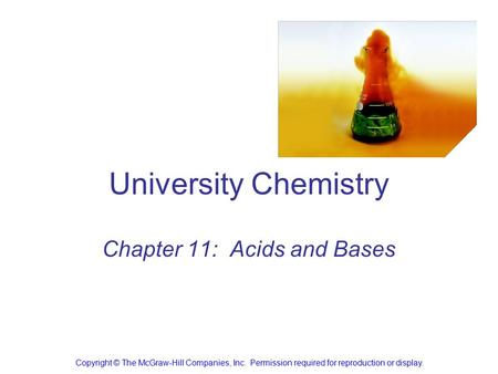 University Chemistry Chapter 11: Acids and Bases Copyright © The McGraw-Hill Companies, Inc. Permission required for reproduction or display.