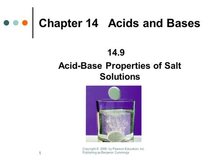 1 Chapter 14 Acids and Bases 14.9 Acid-Base Properties of Salt Solutions Copyright © 2008 by Pearson Education, Inc. Publishing as Benjamin Cummings.