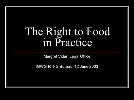 The Right to Food in Practice Margret Vidar, Legal Office IGWG-RTFG Bureau, 12 June 2003.