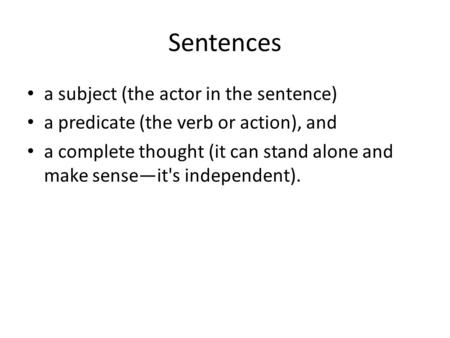 Sentences a subject (the actor in the sentence) a predicate (the verb or action), and a complete thought (it can stand alone and make sense—it's independent).