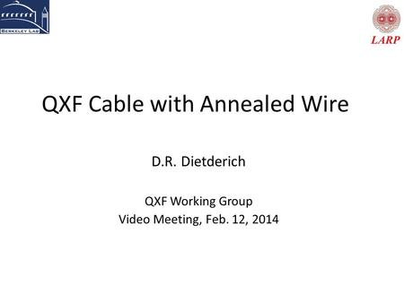 QXF Cable with Annealed Wire D.R. Dietderich QXF Working Group Video Meeting, Feb. 12, 2014.