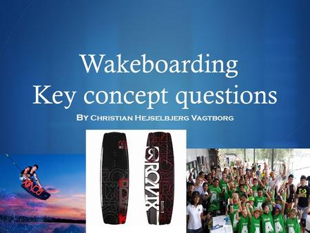  Wakeboarding Key concept questions By Christian Hejselbjerg Vagtborg.