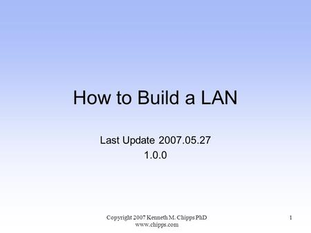 How to Build a LAN Last Update 2007.05.27 1.0.0 Copyright 2007 Kenneth M. Chipps PhD  1.